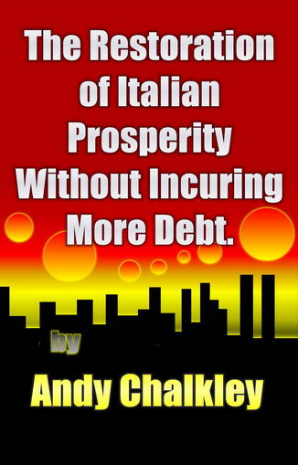 The Restoration of Italian Prosperity Without Incuring More Debt. By Andy Chalkley